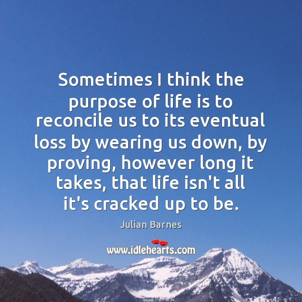 Image, Sometimes I think the purpose of life is to reconcile us to