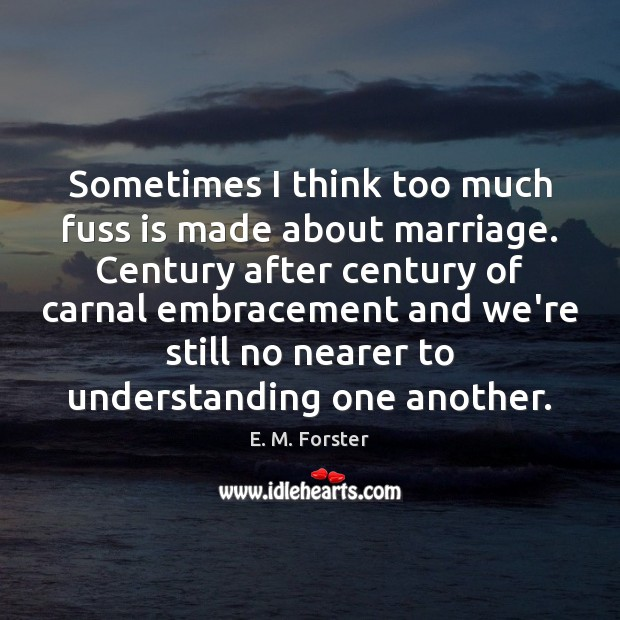 Sometimes I think too much fuss is made about marriage. Century after E. M. Forster Picture Quote