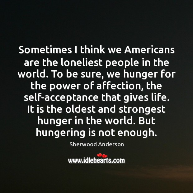 Sometimes I think we Americans are the loneliest people in the world. Image