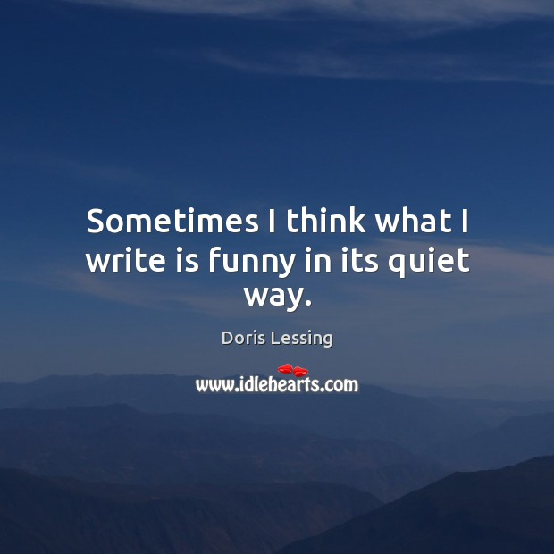 Sometimes I think what I write is funny in its quiet way. Doris Lessing Picture Quote