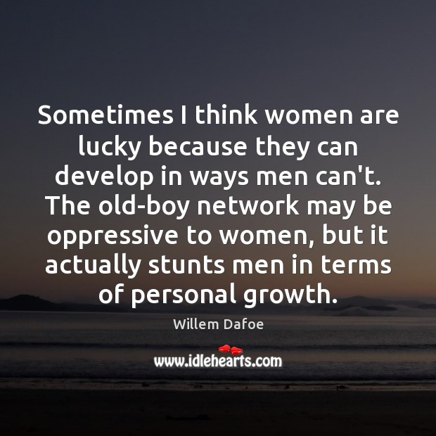 Sometimes I think women are lucky because they can develop in ways Willem Dafoe Picture Quote