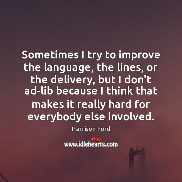 Sometimes I try to improve the language, the lines, or the delivery, Harrison Ford Picture Quote