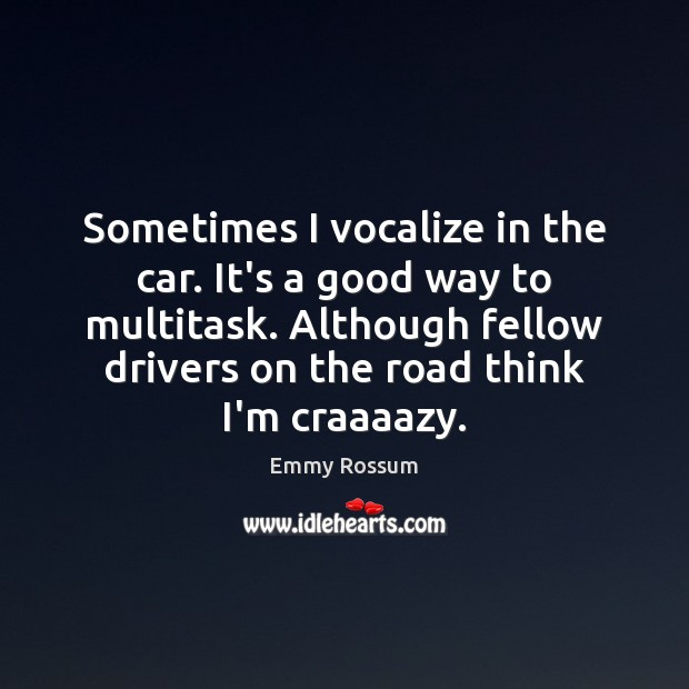 Sometimes I vocalize in the car. It's a good way to multitask. Image