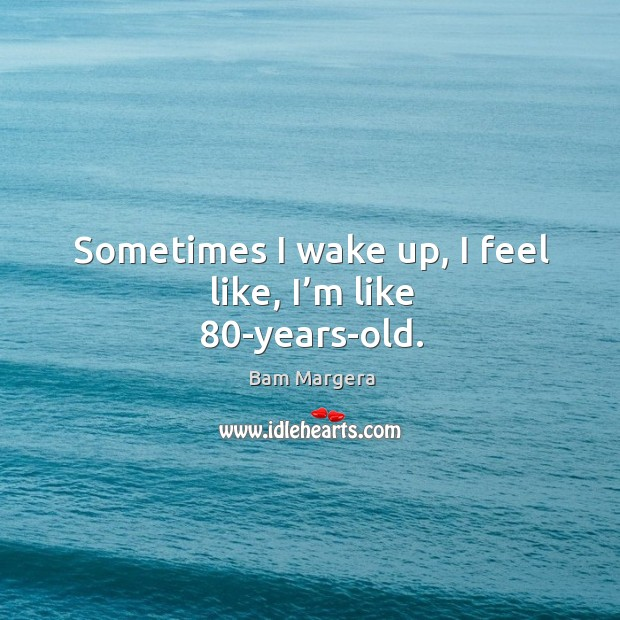 Sometimes I wake up, I feel like, I'm like 80-years-old. Bam Margera Picture Quote