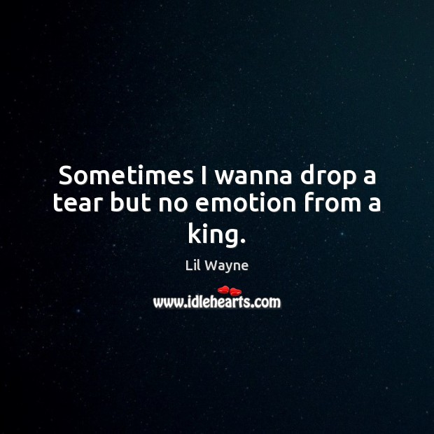 Sometimes I wanna drop a tear but no emotion from a king. Image