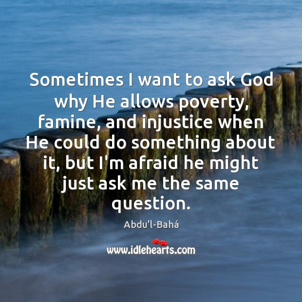 Image, Sometimes I want to ask God why He allows poverty, famine, and