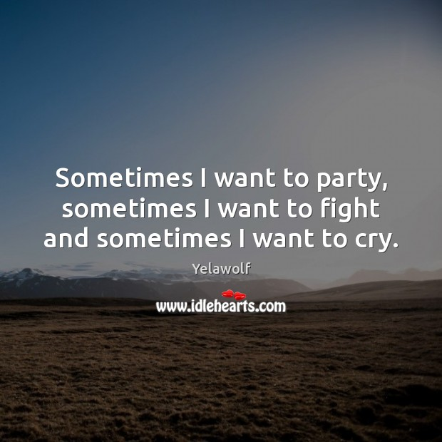 Image, Sometimes I want to party, sometimes I want to fight and sometimes I want to cry.