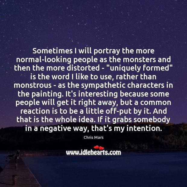 Sometimes I will portray the more normal-looking people as the monsters and Image