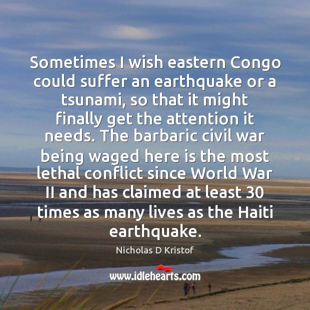 Sometimes I wish eastern Congo could suffer an earthquake or a tsunami, Nicholas D Kristof Picture Quote