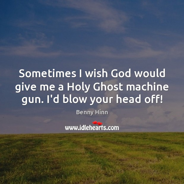 Image, Sometimes I wish God would give me a Holy Ghost machine gun. I'd blow your head off!