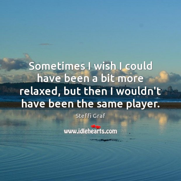 Sometimes I wish I could have been a bit more relaxed, but Steffi Graf Picture Quote