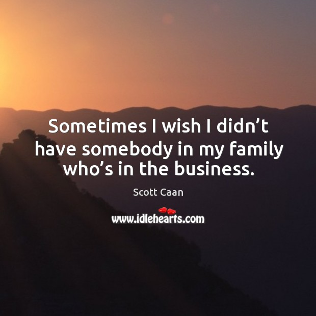 Sometimes I wish I didn't have somebody in my family who's in the business. Scott Caan Picture Quote