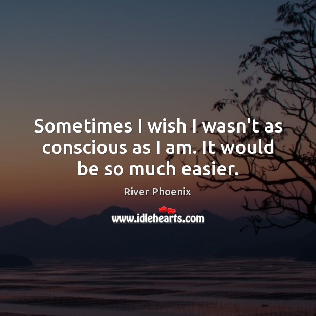 Sometimes I wish I wasn't as conscious as I am. It would be so much easier. Image