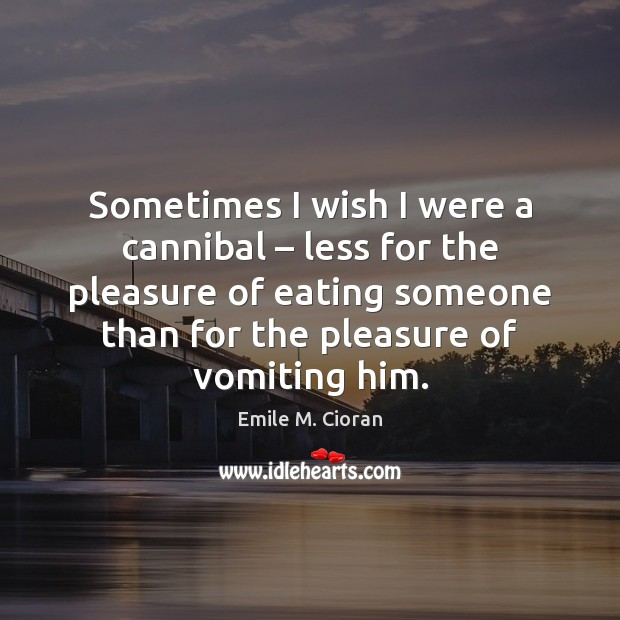 Sometimes I wish I were a cannibal – less for the pleasure of Emile M. Cioran Picture Quote