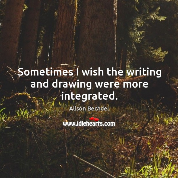 Sometimes I wish the writing and drawing were more integrated. Alison Bechdel Picture Quote