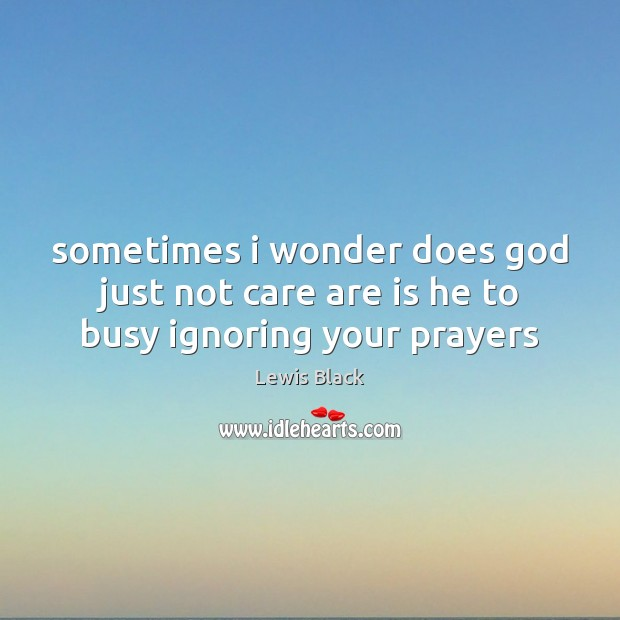 Sometimes i wonder does God just not care are is he to busy ignoring your prayers Image