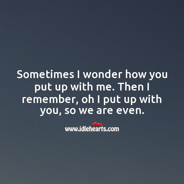 Sometimes I wonder how you put up with me. Love Quotes Image