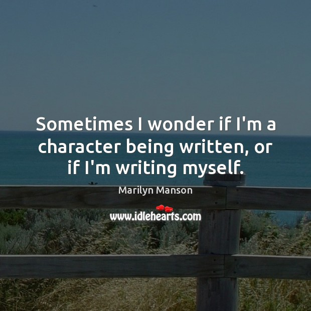 Sometimes I wonder if I'm a character being written, or if I'm writing myself. Image