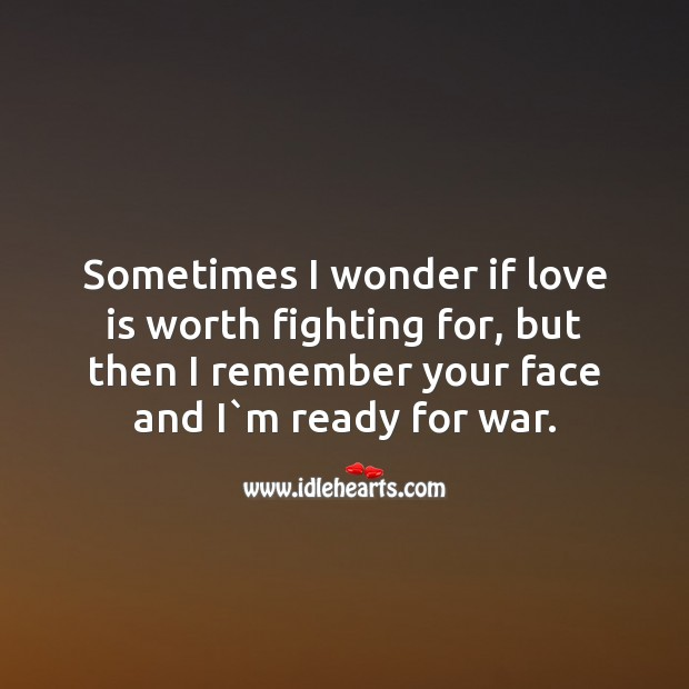 Sometimes I wonder if love is worth fighting for, but then I remember your face and i`m ready for war. Image