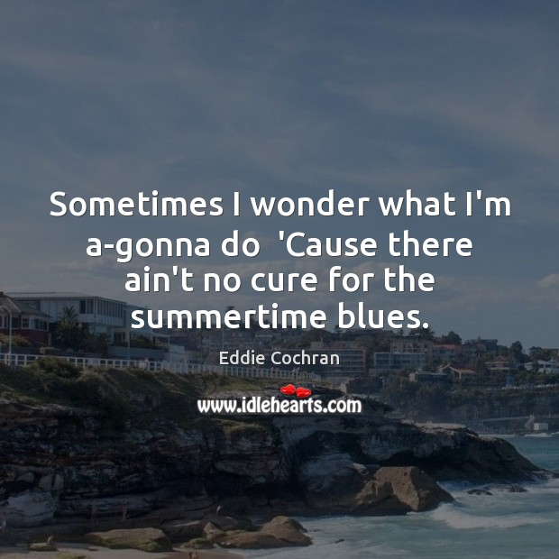 Sometimes I wonder what I'm a-gonna do  'Cause there ain't no cure Image