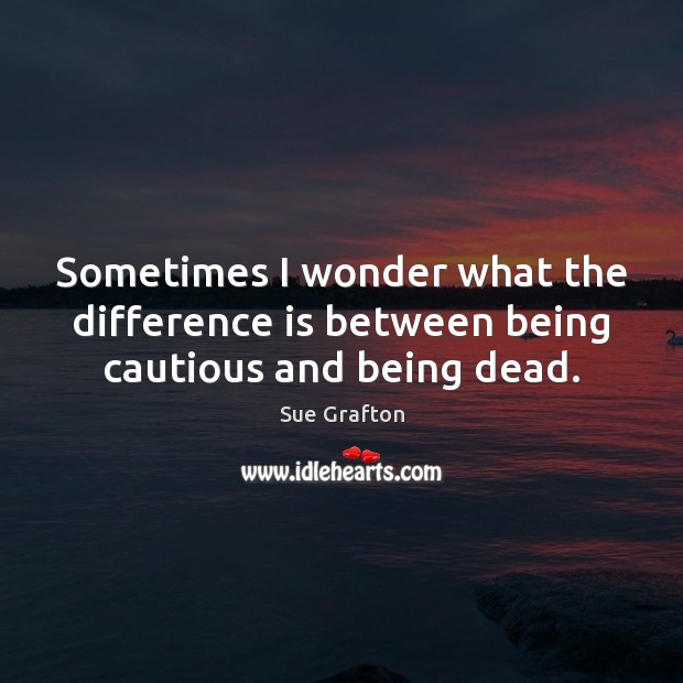 Sometimes I wonder what the difference is between being cautious and being dead. Sue Grafton Picture Quote