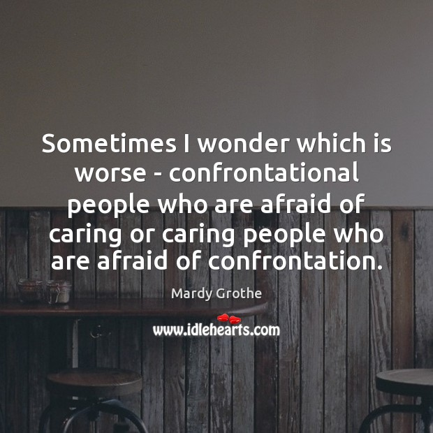 Sometimes I wonder which is worse – confrontational people who are afraid Image