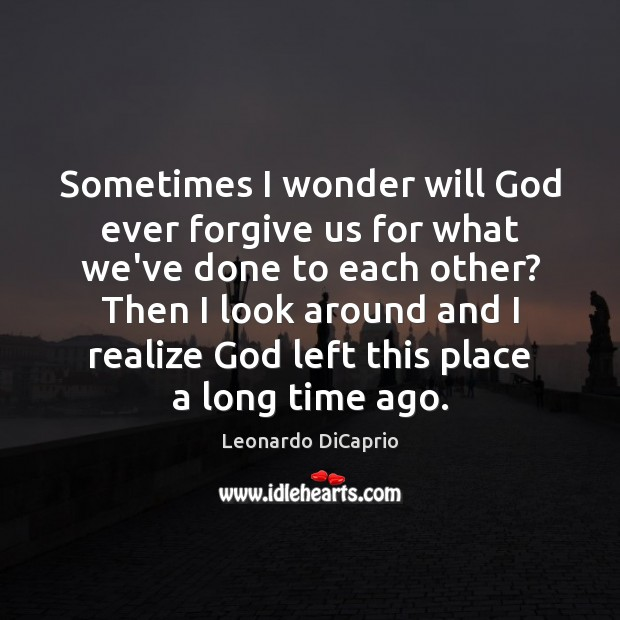 Sometimes I wonder will God ever forgive us for what we've done Leonardo DiCaprio Picture Quote
