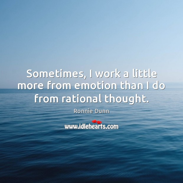 Sometimes, I work a little more from emotion than I do from rational thought. Ronnie Dunn Picture Quote