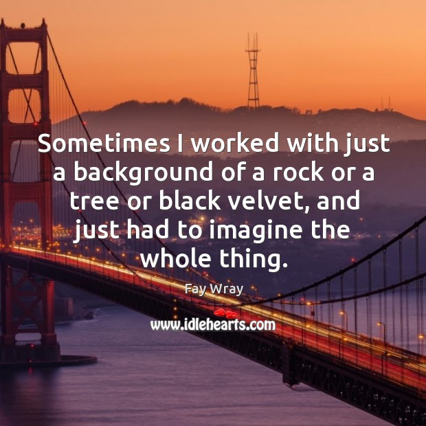 Sometimes I worked with just a background of a rock or a tree or black velvet, and just had to imagine the whole thing. Fay Wray Picture Quote