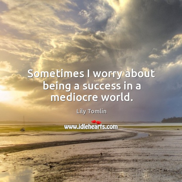 Sometimes I worry about being a success in a mediocre world. Image