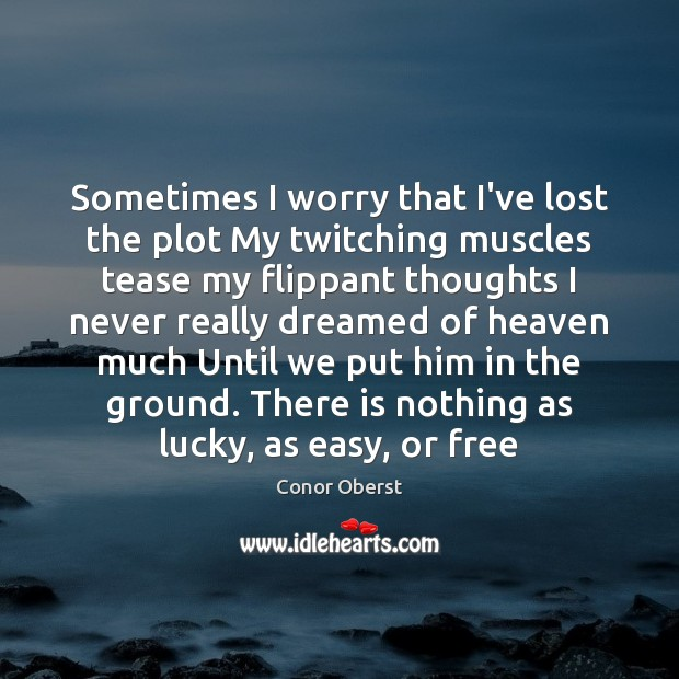 Sometimes I worry that I've lost the plot My twitching muscles tease Conor Oberst Picture Quote