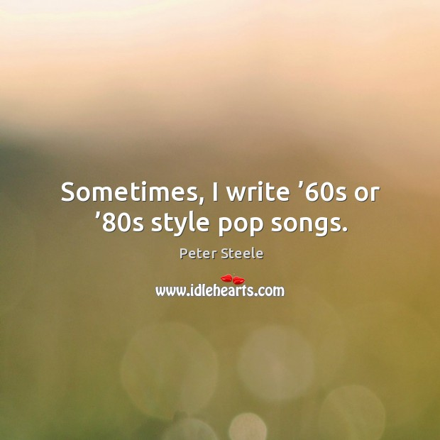 Sometimes, I write '60s or '80s style pop songs. Image