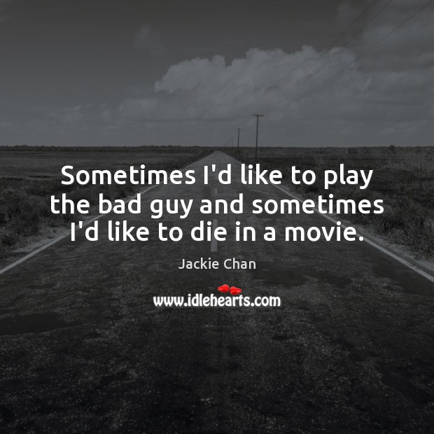 Sometimes I'd like to play the bad guy and sometimes I'd like to die in a movie. Image