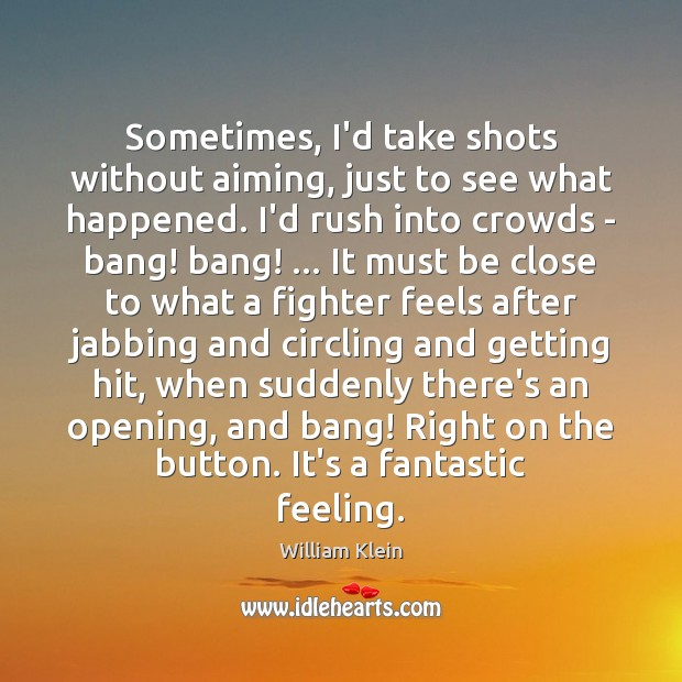 Image, Sometimes, I'd take shots without aiming, just to see what happened. I'd