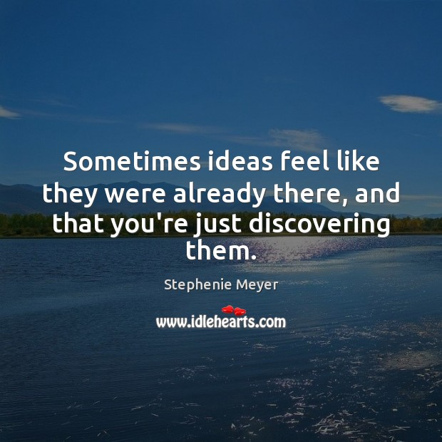 Sometimes ideas feel like they were already there, and that you're just discovering them. Stephenie Meyer Picture Quote