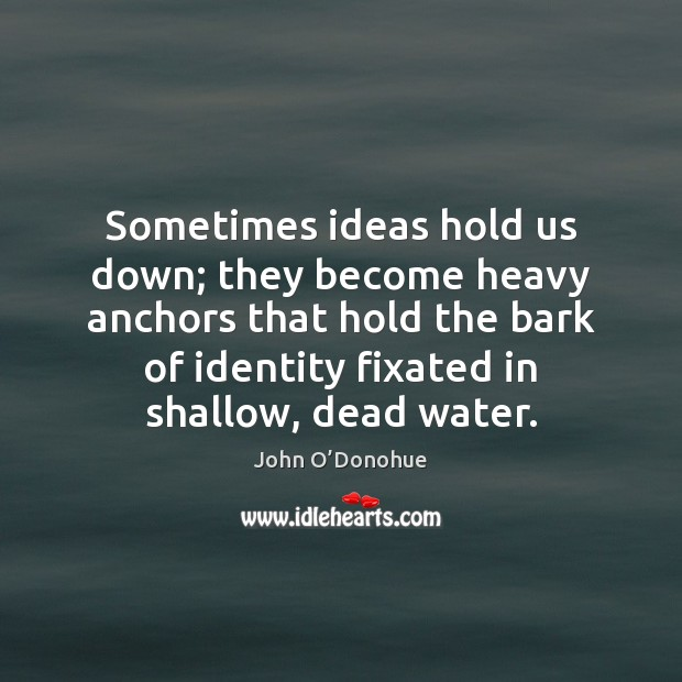 Sometimes ideas hold us down; they become heavy anchors that hold the Image
