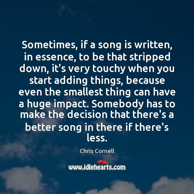 Sometimes, if a song is written, in essence, to be that stripped Chris Cornell Picture Quote