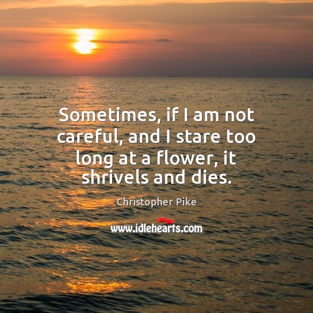Sometimes, if I am not careful, and I stare too long at a flower, it shrivels and dies. Christopher Pike Picture Quote