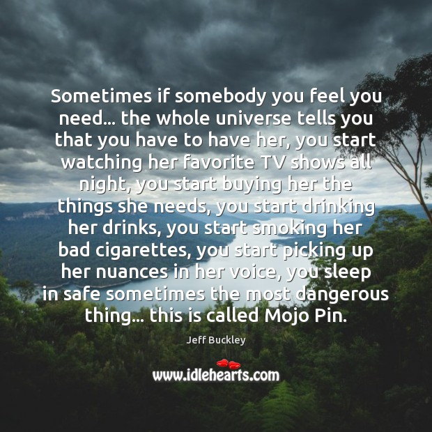 Jeff Buckley Picture Quote image saying: Sometimes if somebody you feel you need… the whole universe tells you