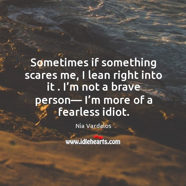 Sometimes if something scares me, I lean right into it . I'm Image