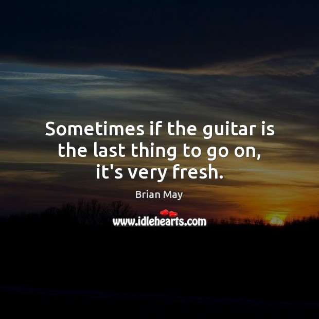 Image, Sometimes if the guitar is the last thing to go on, it's very fresh.