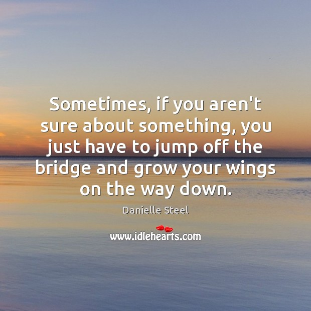 Sometimes, if you aren't sure about something, you just have to jump Danielle Steel Picture Quote