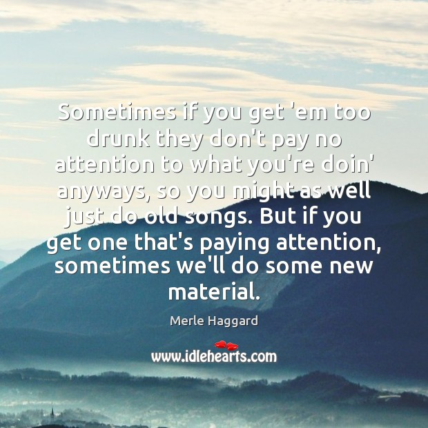 Sometimes if you get 'em too drunk they don't pay no attention Merle Haggard Picture Quote