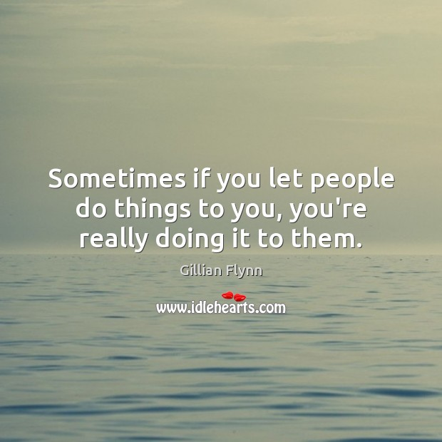 Sometimes if you let people do things to you, you're really doing it to them. Gillian Flynn Picture Quote
