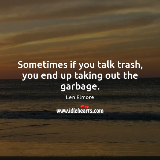 Sometimes if you talk trash, you end up taking out the garbage. Image