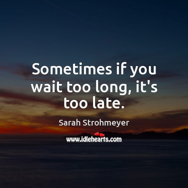 Sometimes if you wait too long, it's too late. Image