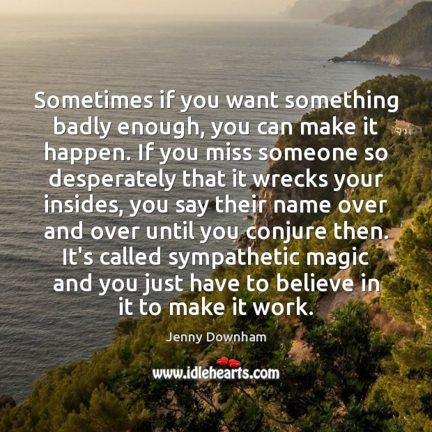 Sometimes if you want something badly enough, you can make it happen. Jenny Downham Picture Quote
