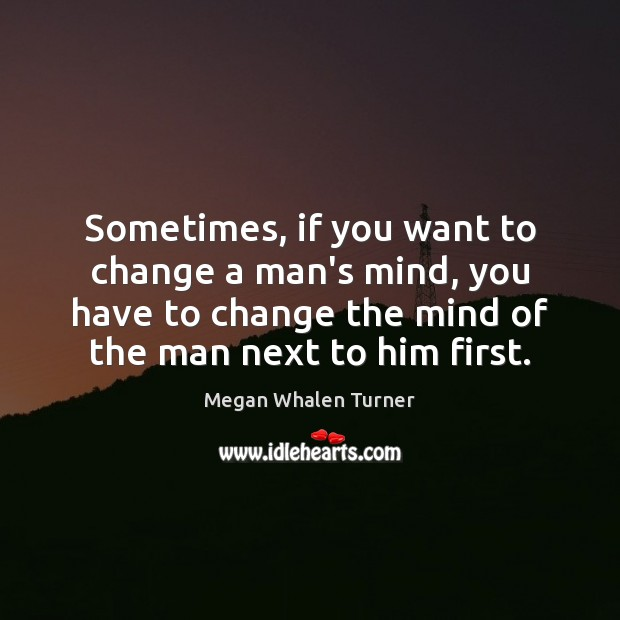Image, Sometimes, if you want to change a man's mind, you have to
