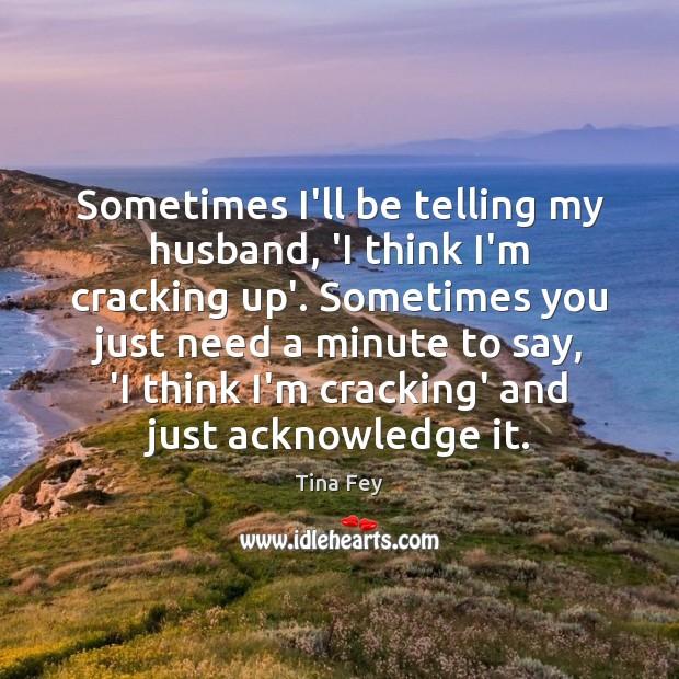 Sometimes I'll be telling my husband, 'I think I'm cracking up'. Sometimes Image