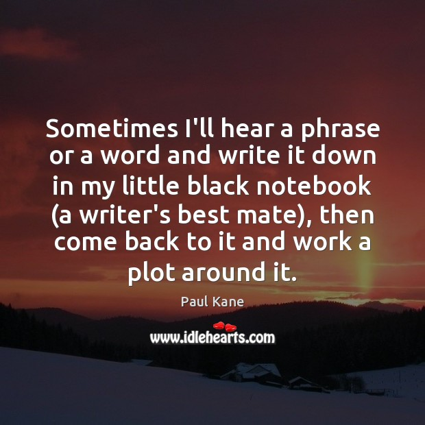 Sometimes I'll hear a phrase or a word and write it down Paul Kane Picture Quote